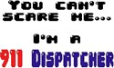 You can't scare me...I'm A 911 Dispatcher TM