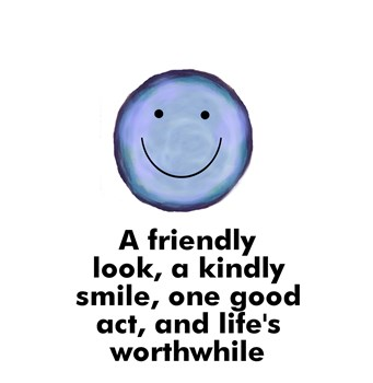 A friendly look, a kindly smile, one good act, and life's worthwhile
