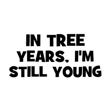 In Tree Years, I'm still Young