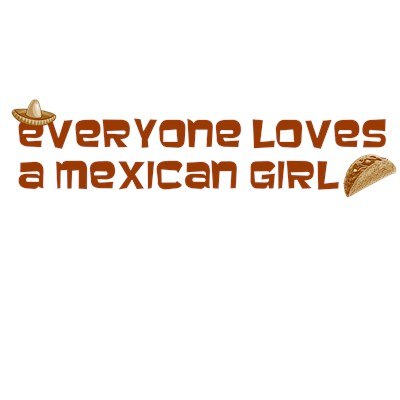 Everyone Loves a Mexican Girl tee shirt from BurnTees