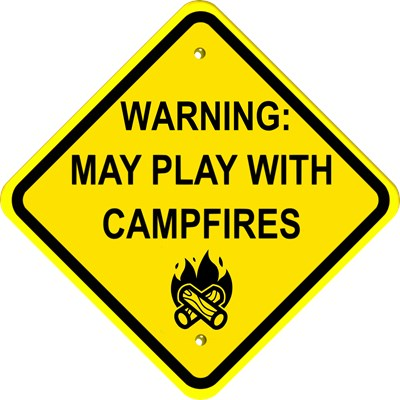 Caution: May Play With Campfires.  Yes, little campers like to try to play in the fire when out camping.  This sign warns those around, just in case.