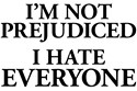 I&#039;m Not Prejudiced. I Hate Everyone.