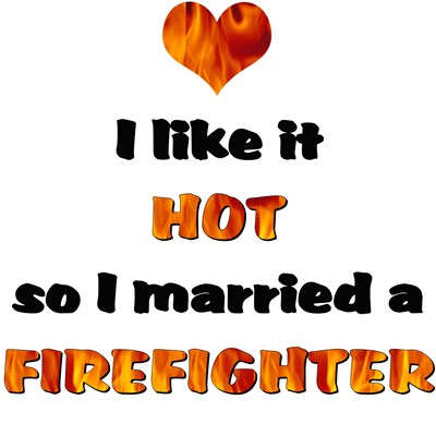 I like it HOT so I married a FIREFIGHTER