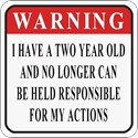 Warning:  I HAVE A TWO YEAR OLD AND CAN NO LONGER BE HELD RESPONSIBLE FOR MY ACTIONS