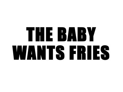 The baby wants fries.