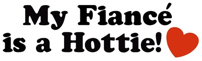 My Fiance is a Hottie! t-shirts