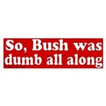 Bush Dumb All Along Bumper Sticker