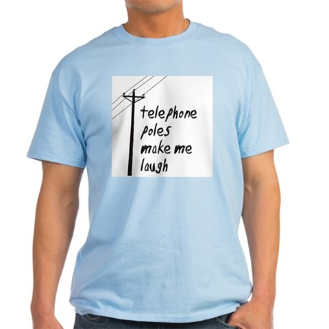 Telephone Poles Make Me Laugh Light Tee Laugh Light T-Shirt by CafePress