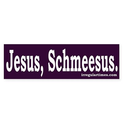 Jesus, Schmeesus (bumper sticker)