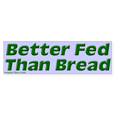 Better Fed Than Bread Bumper Sticker