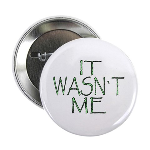 ...It Wasnt Me... Button Humor 2.25 Button by CafePress