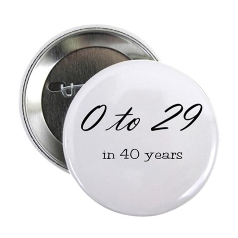 0 to 29 in 40 years Button Funny 2.25 Button by CafePress