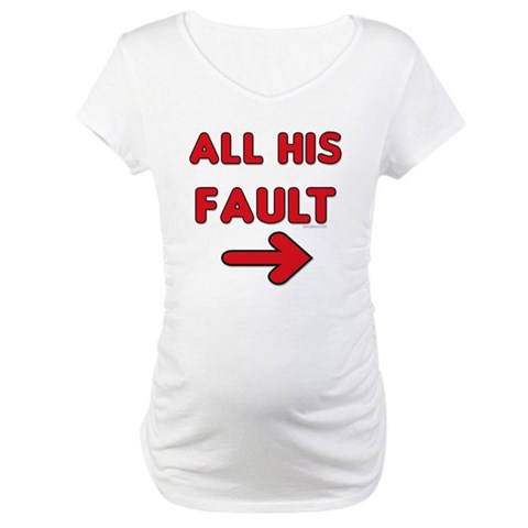 All His Fault  American Maternity T-Shirt by CafePress