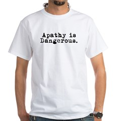 Apathy is Dangerous White T-Shirt