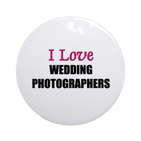 I Love WEDDING PHOTOGRAPHERS Ornament Round Photography Round Ornament by CafePress