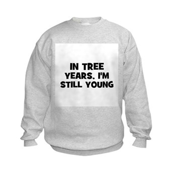 In Tree Years, I'm still Young Kids Sweatshirt