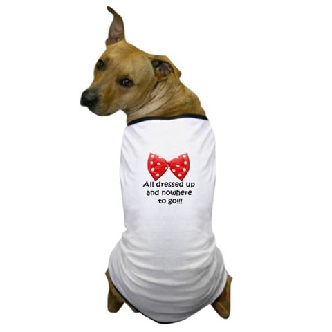- ALL DRESSED UP AND NOWHERE TO GO Funny Dog T-Shirt by CafePress