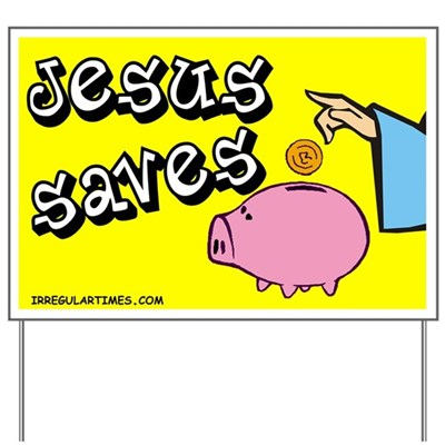 Jesus Saves ... his money in his greatest conceivable piggy bank. Let your neightbors know they should be frugal too with this Jesus Saves religious humor lawn sign.