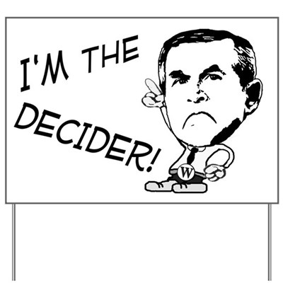 A petulant George W. Bush declares, I'm the Decider! Ridicule Dubya's dictatorial tendencies with this anti-Bush lawn sign from Irregular Times.