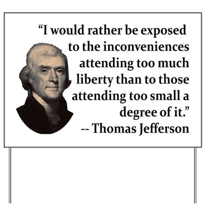 I would rather be exposed to the inconveniences attending too much liberty than to those attending too small a degree of it. -- Thomas Jefferson quote lawn sign