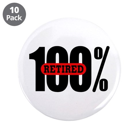 100 Percent Retired  Humor 3.5 Button 10 pack by CafePress