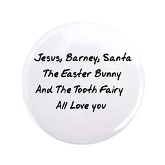 Why should Jesus be the only fantasy friend who loves you when there's also Barney, the tooth fairy, the Easter Bunny, and especially Santa!