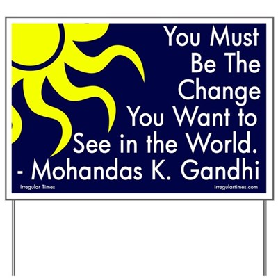 You must be the change you want to see in the world. -- Mohandas K. Gandhi. (Activist Lawn Sign)