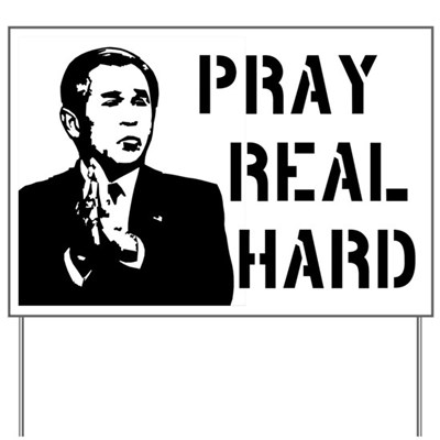 Bush wants us to pray real hard. Well, with Bush as president we'd all better pray real hard, if you know what I mean. (Lawn Sign)