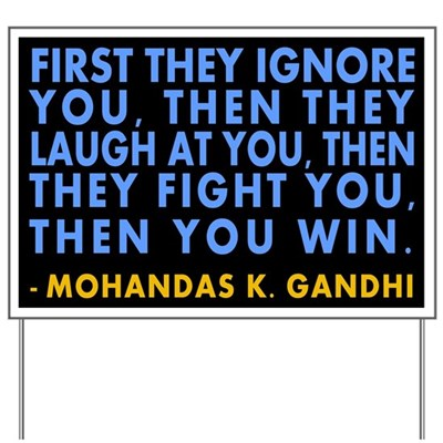 First they ignore you, then they laugh at you, then they fight you, then you win. -- a message of hopeful activism from Mohandas K. Gandhi (Lawn Sign)
