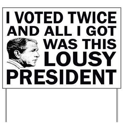 I Voted Twice and All I Got was this Lousy President! (Humorous Anti-Bush Lawn Sign)