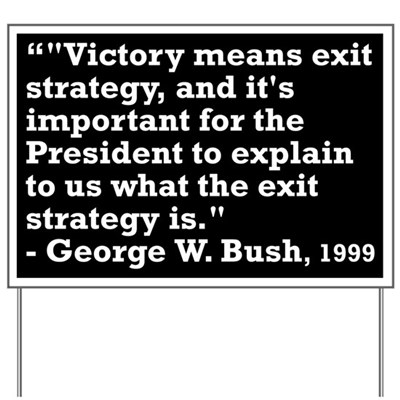 Victory means exit strategy, and it's important for the President to explain to us what the exit strategy is. -- George W. Bush, 1999 (Anti-Bush Lawn Sign)