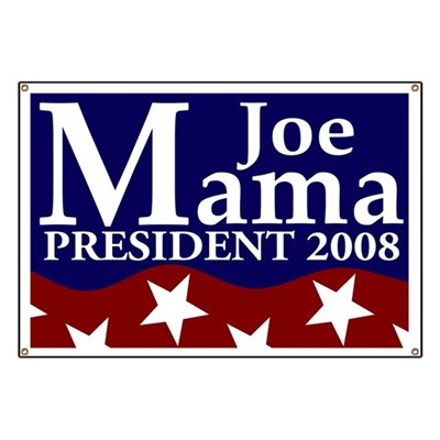 Have fun with the Presidential Elections. While everybody else is running around all serious-like, hang this Joe Mama for President banner from your dorm room or frat house, just for fun. Fun!