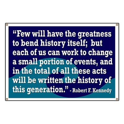 Few will have the greatness to bend history itself; but each of us can work to change a small portion of events... -- Robert F. Kennedy Quotation on an Active Citizenry.