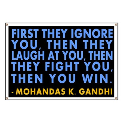 First they ignore you, then they laugh at you, then they fight you, then you win. An inspiration quote for activists worldwide and across time from Mohandas K. Gandhi (Activist Banner)