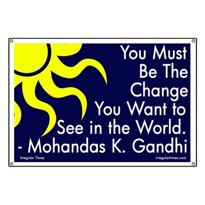 You must be the change you want to see in the world. -- Mohandas K. Gandhi quotation on positive, personally driven activism. (Activist Banner)