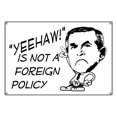 Yeehaw! is not a Foreign Policy, Mr. Bush. It's time for you to be replaced. (Anti-Bush Banner)
