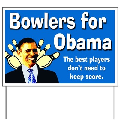 Barack Obama is not the best bowler, but he knows how to play the game, having fun without keeping score. That attitude is why bowlers support Barack Obama for President with this yard sign.