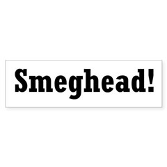 Click here to see all of the Smeghead Schwag!!