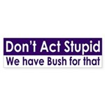 Don't Act Stupid Bush (bumper sticker)