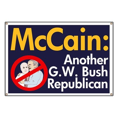 John McCain? He's just another Bush Republican. If you've had enough of G. W. Bush, why would you want to elect McCain?