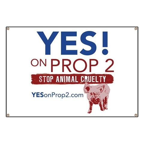 YES ON PROP 2  Animal rights Banner by CafePress