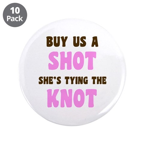 Buy Me a Shot Tying the Knot  Wedding 3.5 Button 10 pack by CafePress
