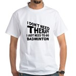 I Just Need To Go Badminton Shirt