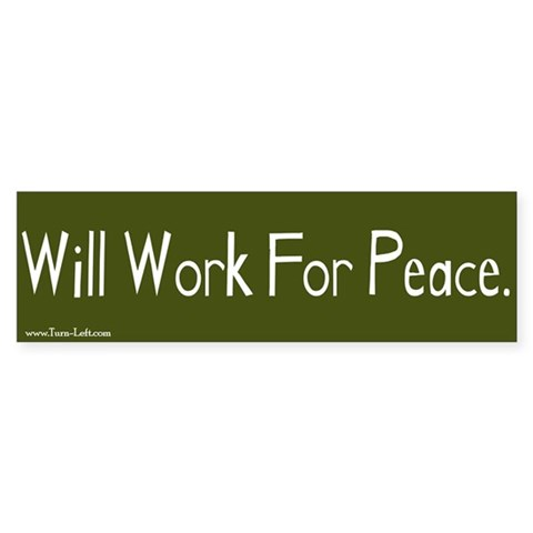 - Will work for peace Peace Bumper Sticker by CafePress