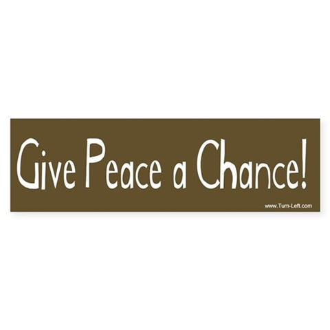 - Give Peace a Chance Peace Bumper Sticker by CafePress