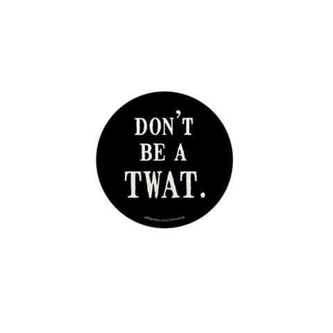 - Don't be a TWAT. Funny Mini Button by CafePress