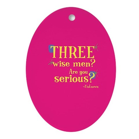 : Three wise men? Are you serious? Funny quote Oval Ornament by CafePress