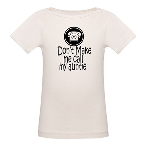 Don't Make Me Call My Auntie  Funny Organic Baby T-Shirt by CafePress