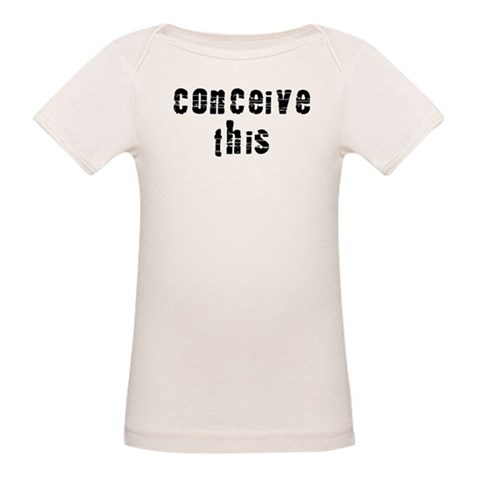 Conceive This  Funny Organic Baby T-Shirt by CafePress
