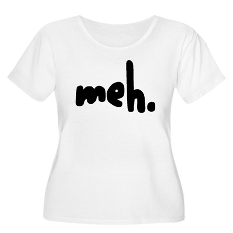 'meh.'  Humor Women's Plus Size Scoop Neck T-Shirt by CafePress
